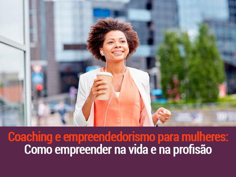 Coaching e Empreendedorismo Para Mulheres: Como Empreender Na Vida E Na Profissão
