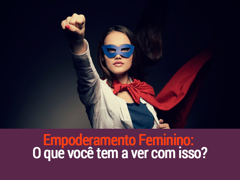 Empoderamento Feminino: O Que Você Tem A Ver Com Isso?